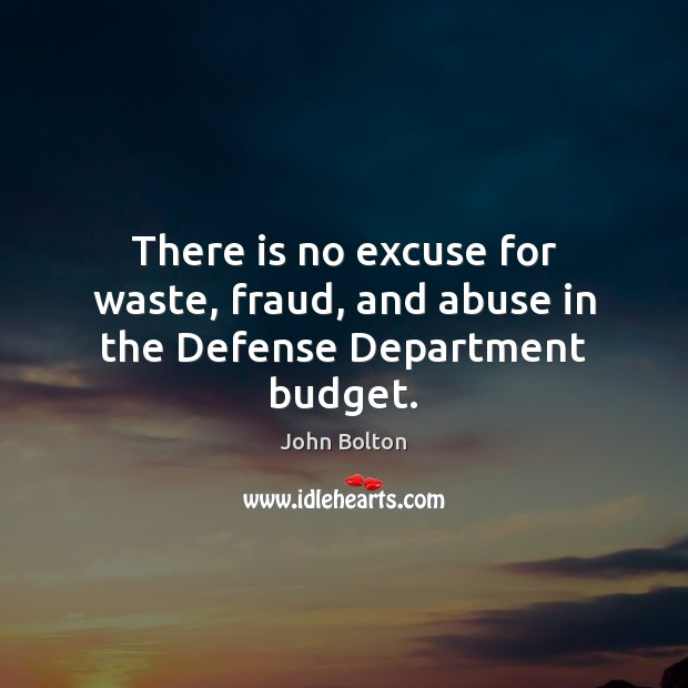 There is no excuse for waste, fraud, and abuse in the Defense Department budget. John Bolton Picture Quote
