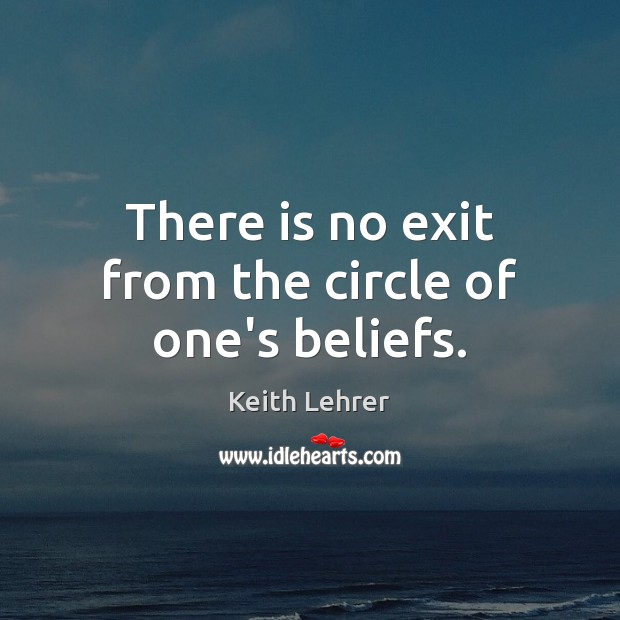 There is no exit from the circle of one's beliefs. Image