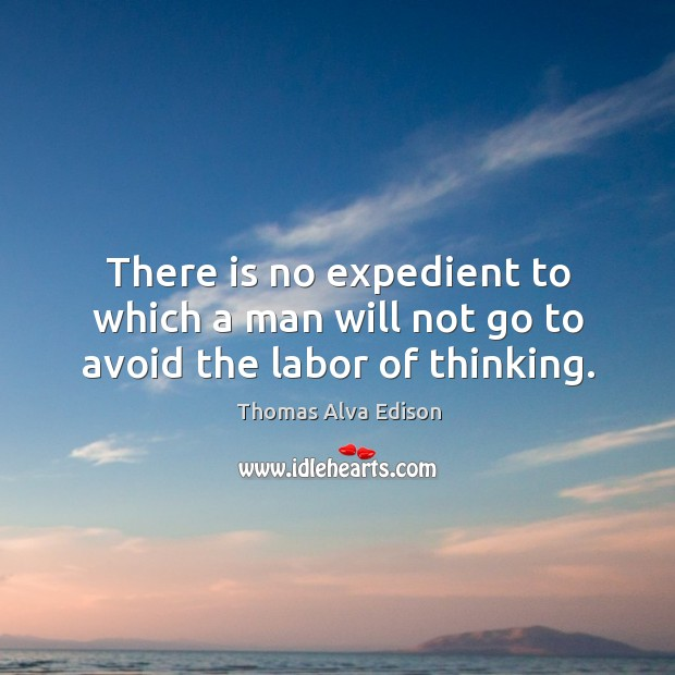 There is no expedient to which a man will not go to avoid the labor of thinking. Thomas Alva Edison Picture Quote