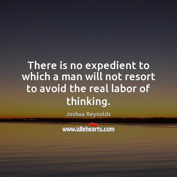 There is no expedient to which a man will not resort to avoid the real labor of thinking. Joshua Reynolds Picture Quote