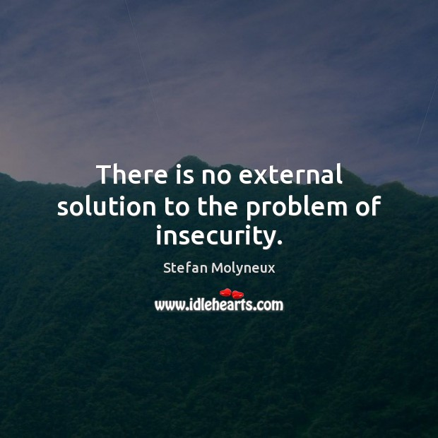 There is no external solution to the problem of insecurity. Stefan Molyneux Picture Quote