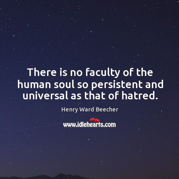 There is no faculty of the human soul so persistent and universal as that of hatred. Image