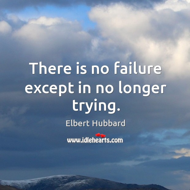 There is no failure except in no longer trying. Image