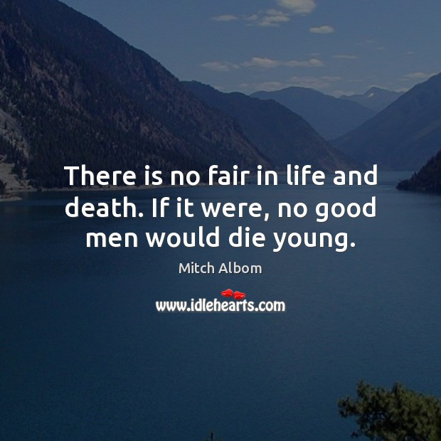 There is no fair in life and death. If it were, no good men would die young. Mitch Albom Picture Quote