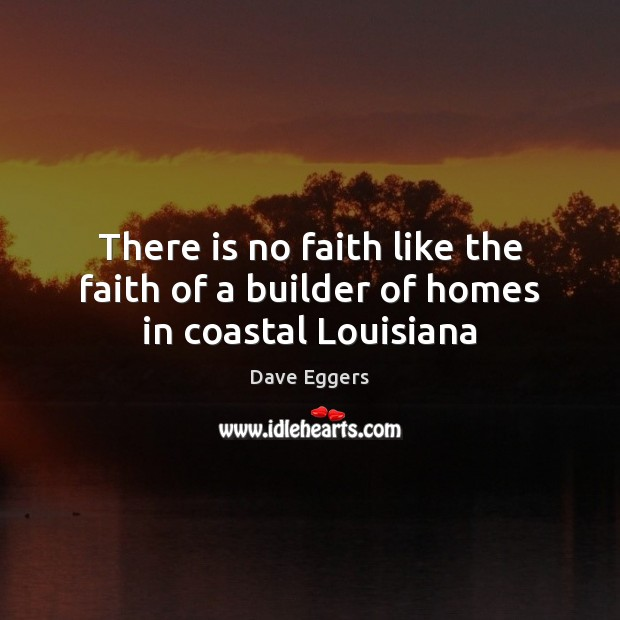 There is no faith like the faith of a builder of homes in coastal Louisiana Image