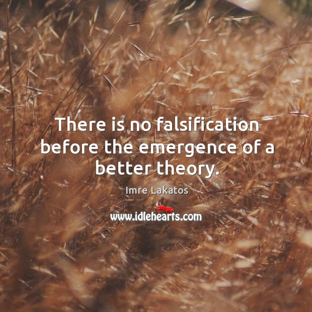 There is no falsification before the emergence of a better theory. Image