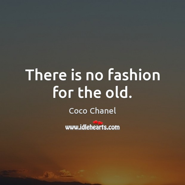 There is no fashion for the old. Coco Chanel Picture Quote