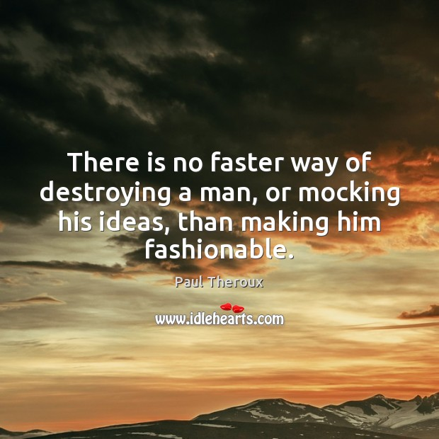 There is no faster way of destroying a man, or mocking his Image