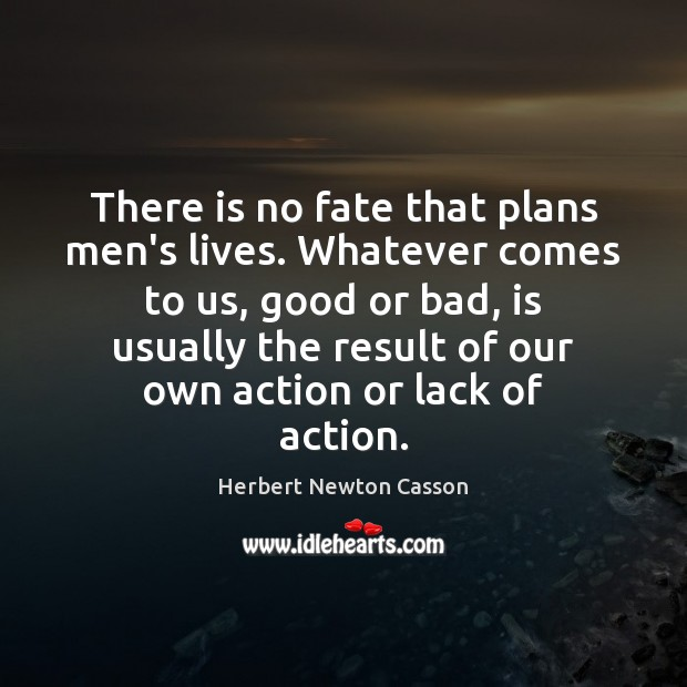 There is no fate that plans men's lives. Whatever comes to us, Herbert Newton Casson Picture Quote