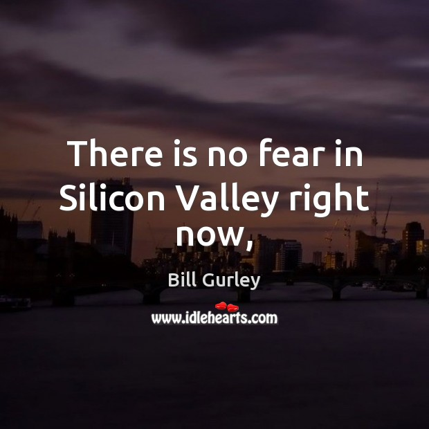 Image, There is no fear in Silicon Valley right now,