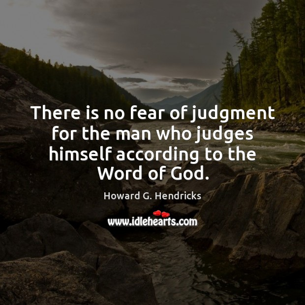 There is no fear of judgment for the man who judges himself according to the Word of God. Howard G. Hendricks Picture Quote