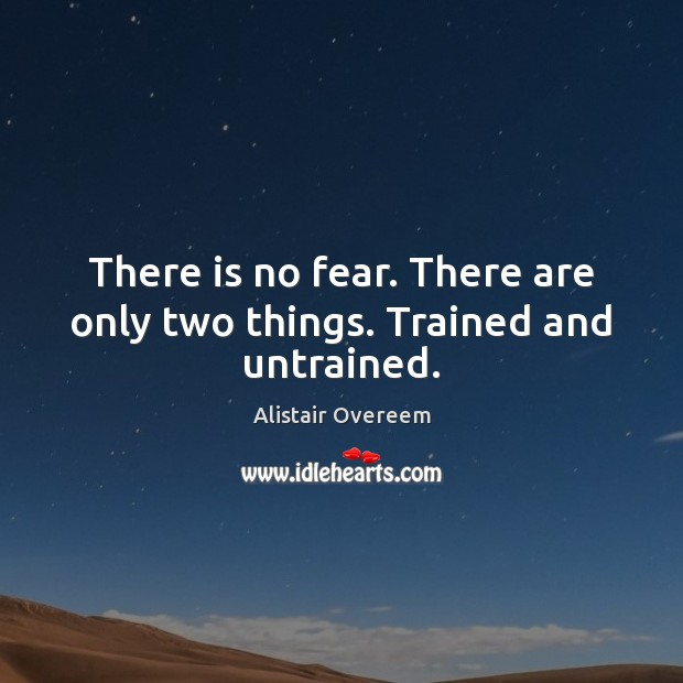 Image, There is no fear. There are only two things. Trained and untrained.