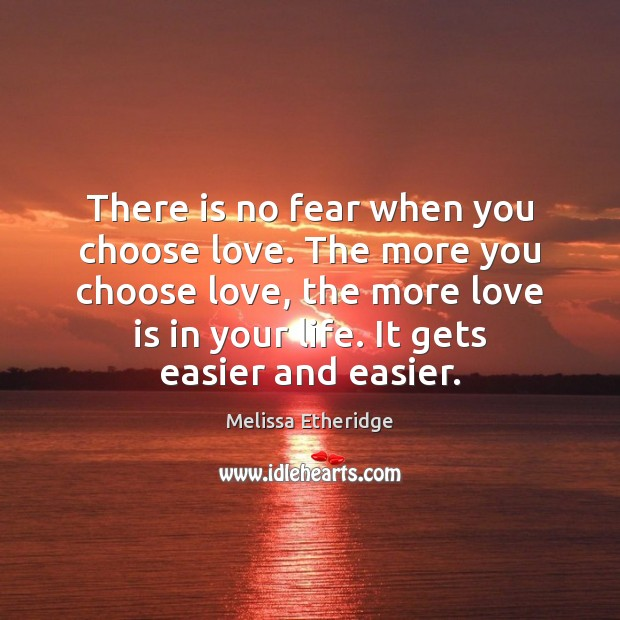 There is no fear when you choose love. The more you choose Melissa Etheridge Picture Quote