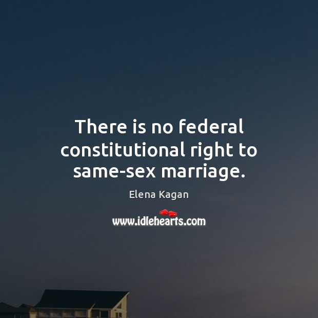 There is no federal constitutional right to same-sex marriage. Elena Kagan Picture Quote