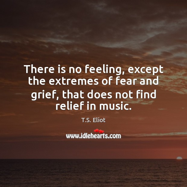 There is no feeling, except the extremes of fear and grief, that T.S. Eliot Picture Quote