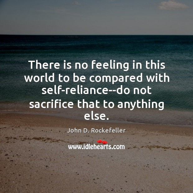 Image, There is no feeling in this world to be compared with self-reliance–do
