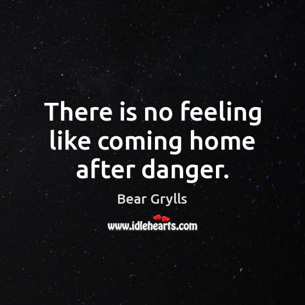 There is no feeling like coming home after danger. Bear Grylls Picture Quote