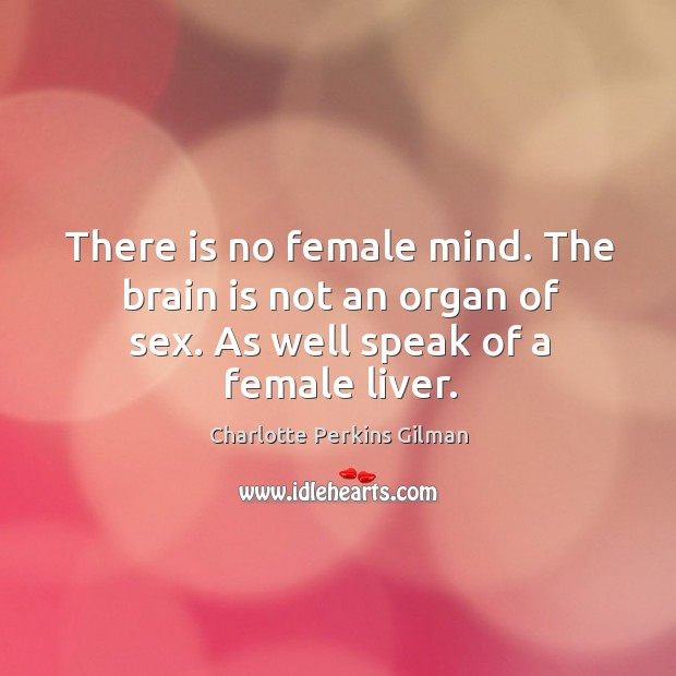 Image, There is no female mind. The brain is not an organ of sex. As well speak of a female liver.
