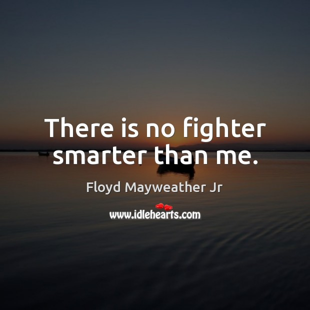 There is no fighter smarter than me. Floyd Mayweather Jr Picture Quote