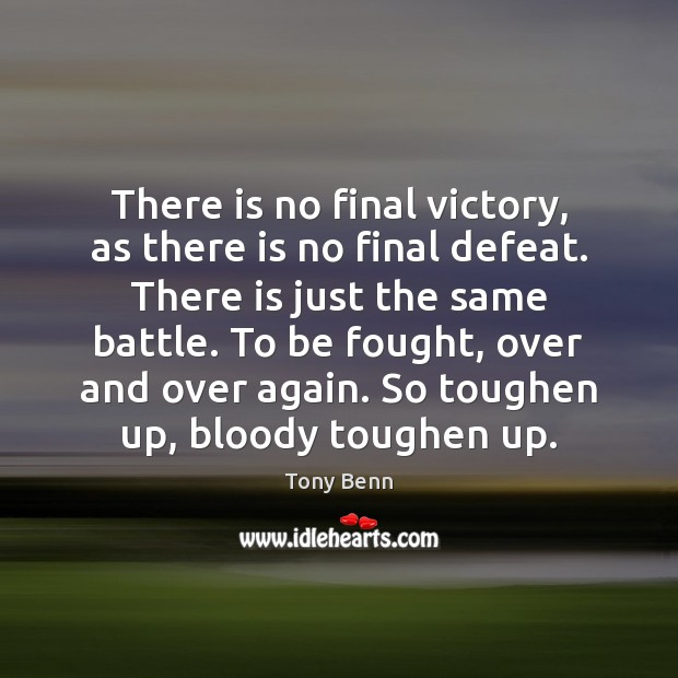 There is no final victory, as there is no final defeat. There Tony Benn Picture Quote