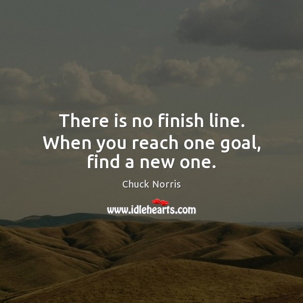 There is no finish line. When you reach one goal, find a new one. Image