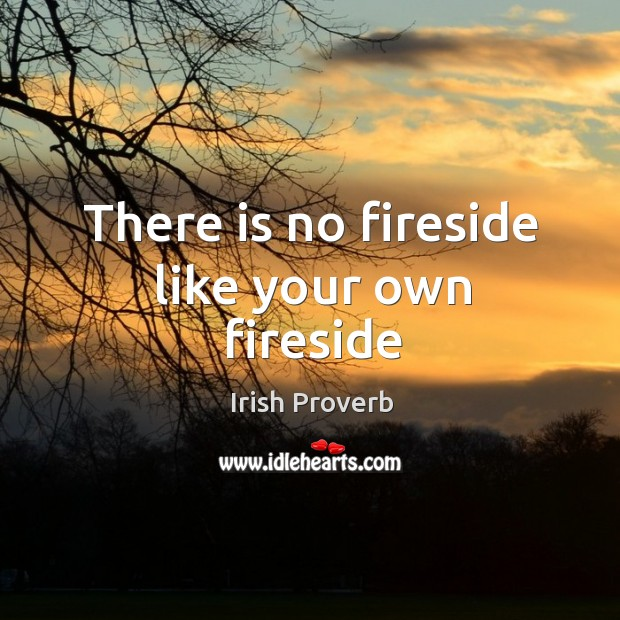 There is no fireside like your own fireside Irish Proverbs Image