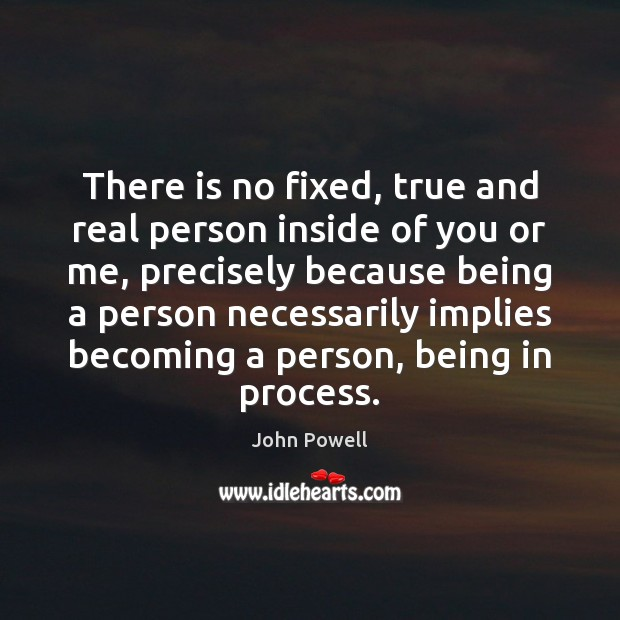 John Powell Picture Quote image saying: There is no fixed, true and real person inside of you or