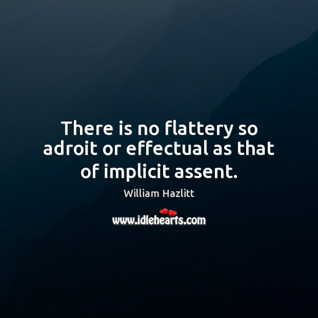 There is no flattery so adroit or effectual as that of implicit assent. Image