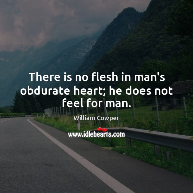 There is no flesh in man's obdurate heart; he does not feel for man. William Cowper Picture Quote