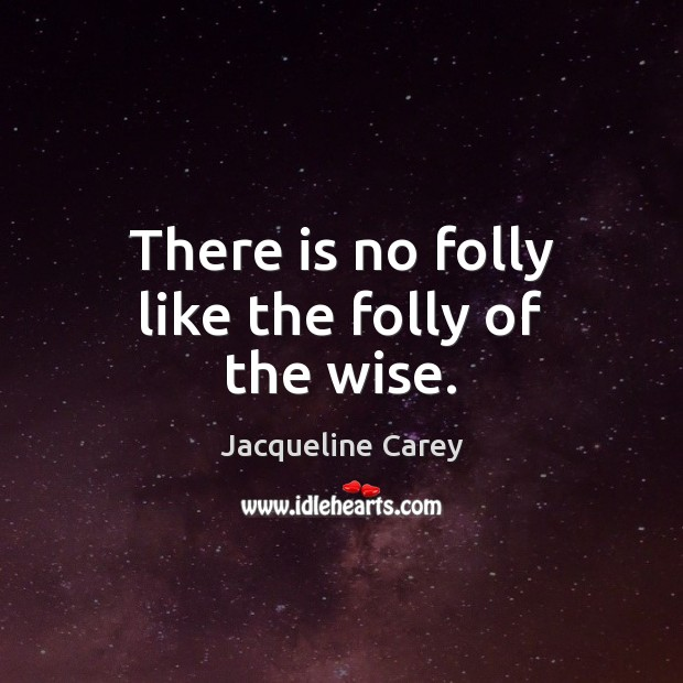 There is no folly like the folly of the wise. Image