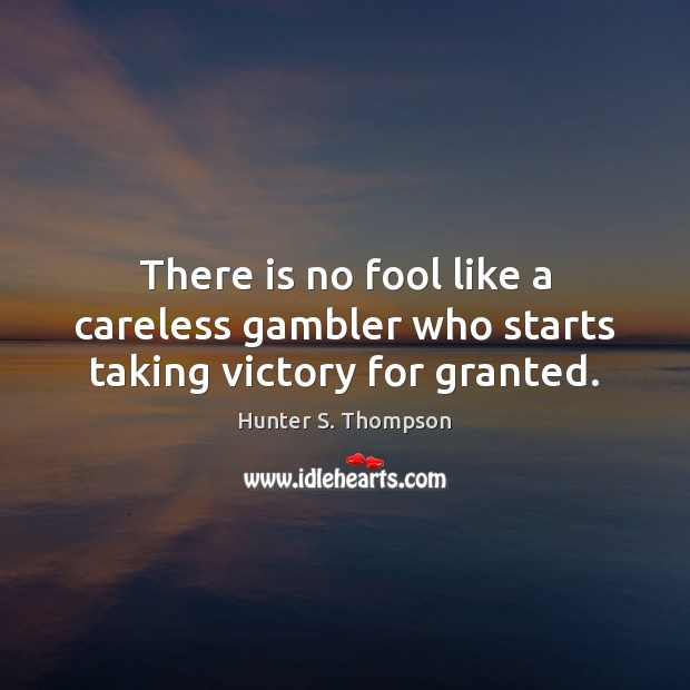Image, There is no fool like a careless gambler who starts taking victory for granted.