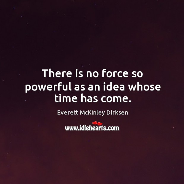 There is no force so powerful as an idea whose time has come. Image