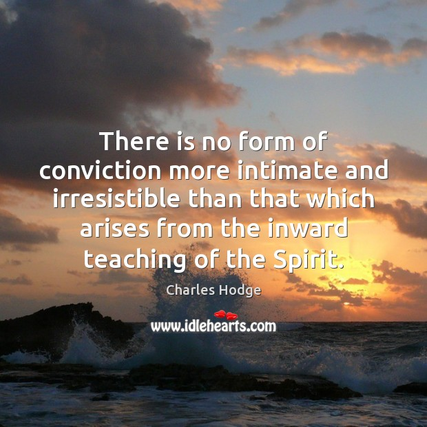 There is no form of conviction more intimate and irresistible than that Charles Hodge Picture Quote