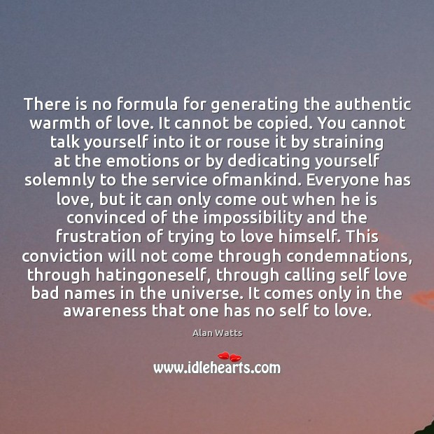 There is no formula for generating the authentic warmth of love. It Alan Watts Picture Quote
