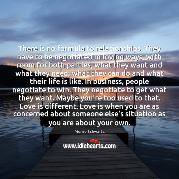 There is no formula to relationships. They have to be negotiated in Morrie Schwartz Picture Quote