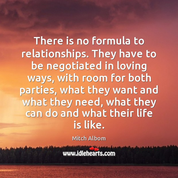 There is no formula to relationships. They have to be negotiated in Mitch Albom Picture Quote