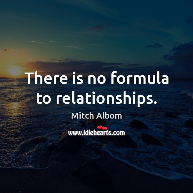There is no formula to relationships. Mitch Albom Picture Quote
