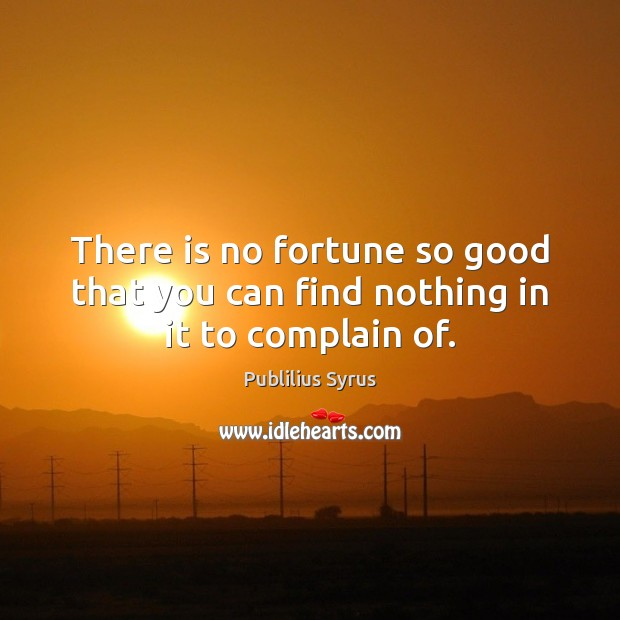 Image, There is no fortune so good that you can find nothing in it to complain of.