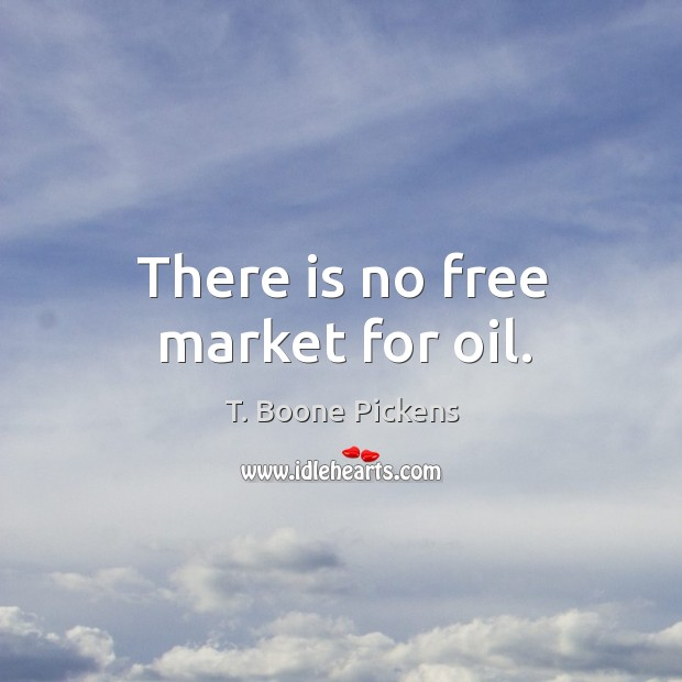 There is no free market for oil. T. Boone Pickens Picture Quote