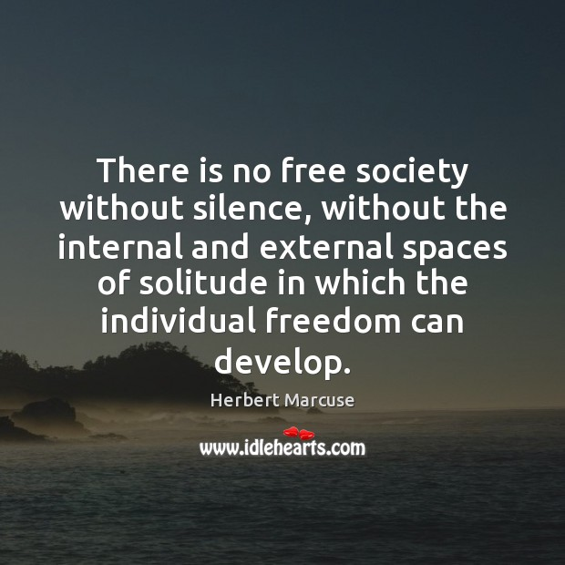 There is no free society without silence, without the internal and external Herbert Marcuse Picture Quote