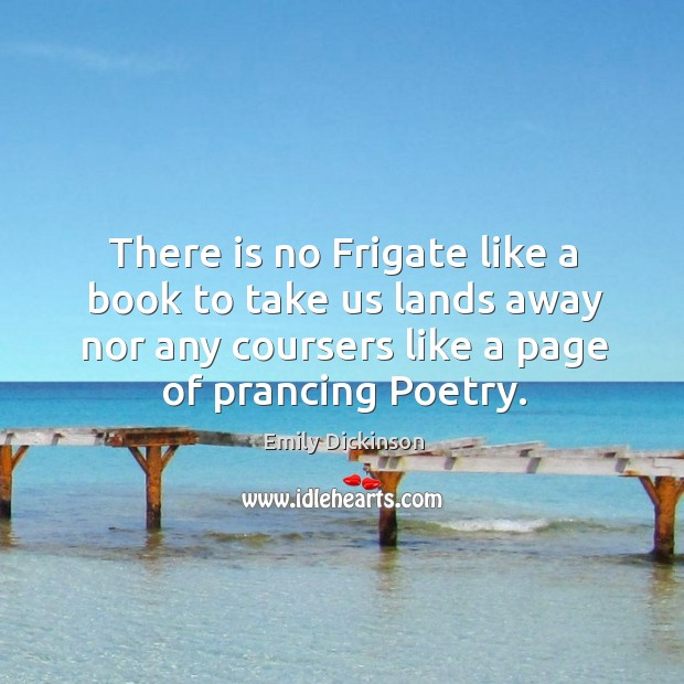 There is no frigate like a book to take us lands away nor any coursers like a page of prancing poetry. Image