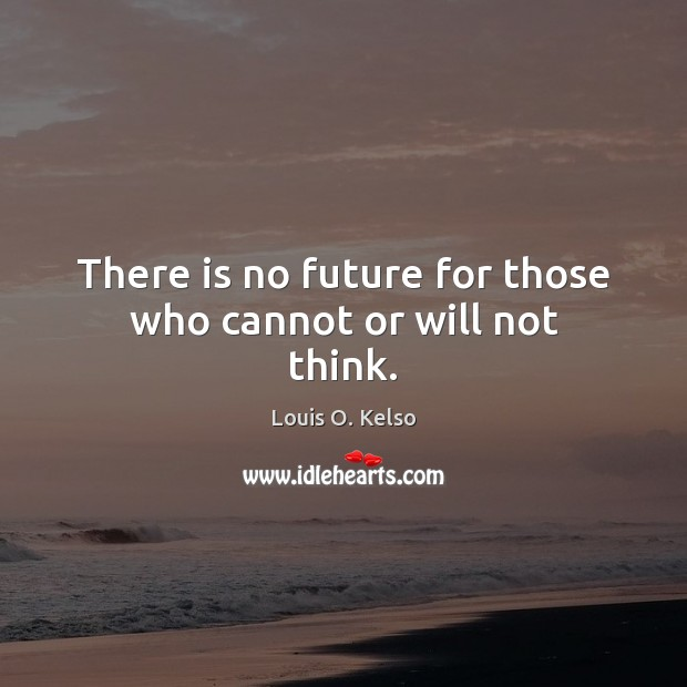 There is no future for those who cannot or will not think. Image
