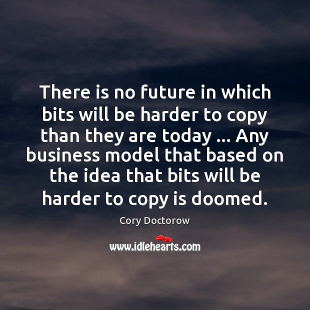 Image, There is no future in which bits will be harder to copy