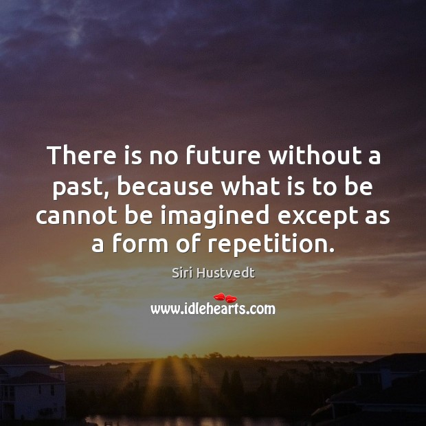 There is no future without a past, because what is to be Image