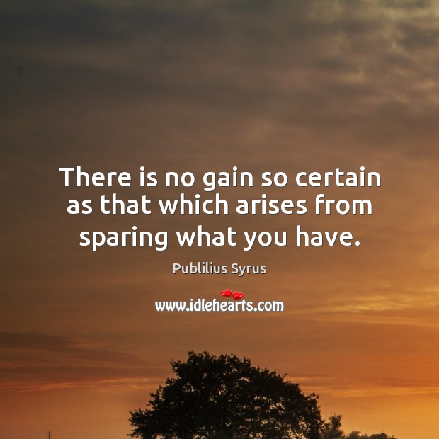 There is no gain so certain as that which arises from sparing what you have. Publilius Syrus Picture Quote