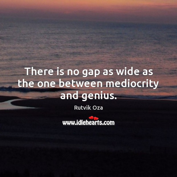 There is no gap as wide as the one between mediocrity and genius. Image
