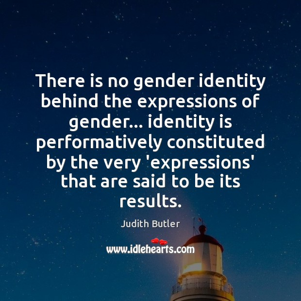 There is no gender identity behind the expressions of gender… identity is Image