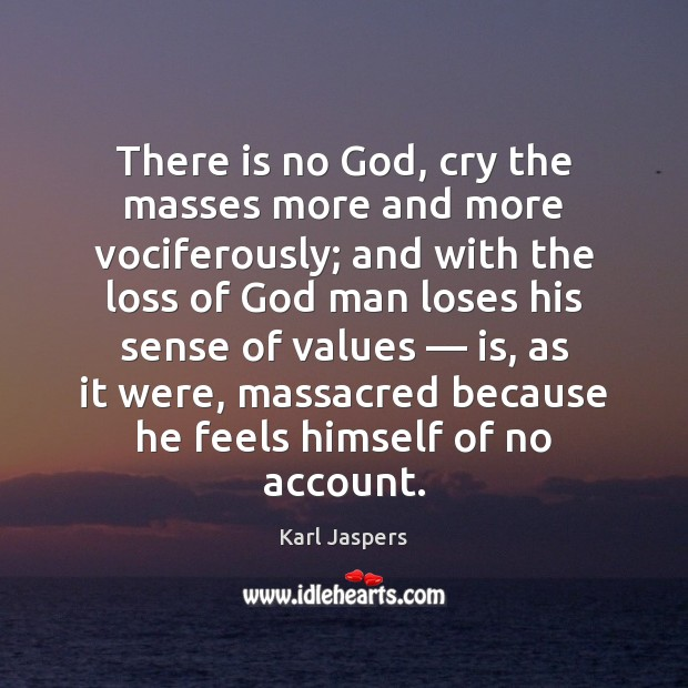 There is no God, cry the masses more and more vociferously; and Karl Jaspers Picture Quote