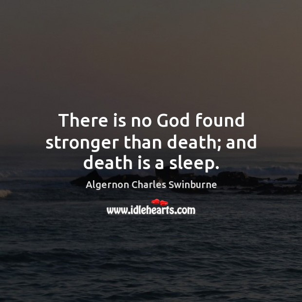 There is no God found stronger than death; and death is a sleep. Algernon Charles Swinburne Picture Quote
