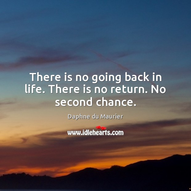 There is no going back in life. There is no return. No second chance. Daphne du Maurier Picture Quote